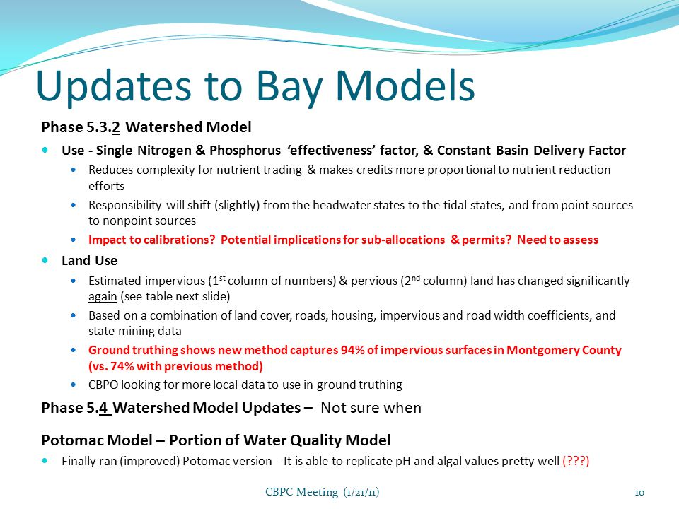 Updates to Bay Models Phase 5.3.2 Watershed Model Use - Single Nitrogen & Phosphorus 'effectiveness' factor, & Constant Basin Delivery Factor Reduces complexity for nutrient trading & makes credits more proportional to nutrient reduction efforts Responsibility will shift (slightly) from the headwater states to the tidal states, and from point sources to nonpoint sources Impact to calibrations.