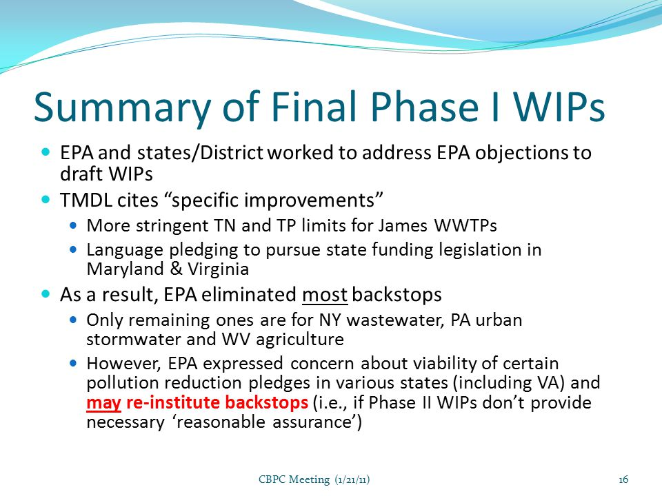 Summary of Final Phase I WIPs EPA and states/District worked to address EPA objections to draft WIPs TMDL cites specific improvements More stringent TN and TP limits for James WWTPs Language pledging to pursue state funding legislation in Maryland & Virginia As a result, EPA eliminated most backstops Only remaining ones are for NY wastewater, PA urban stormwater and WV agriculture However, EPA expressed concern about viability of certain pollution reduction pledges in various states (including VA) and may re-institute backstops (i.e., if Phase II WIPs don't provide necessary 'reasonable assurance') CBPC Meeting (1/21/11)16