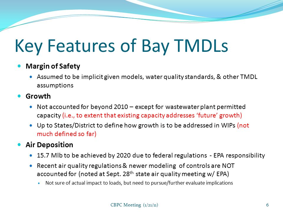 Key Features of Bay TMDLs Margin of Safety Assumed to be implicit given models, water quality standards, & other TMDL assumptions Growth Not accounted for beyond 2010 – except for wastewater plant permitted capacity (i.e., to extent that existing capacity addresses 'future' growth) Up to States/District to define how growth is to be addressed in WIPs (not much defined so far) Air Deposition 15.7 Mlb to be achieved by 2020 due to federal regulations - EPA responsibility Recent air quality regulations & newer modeling of controls are NOT accounted for (noted at Sept.