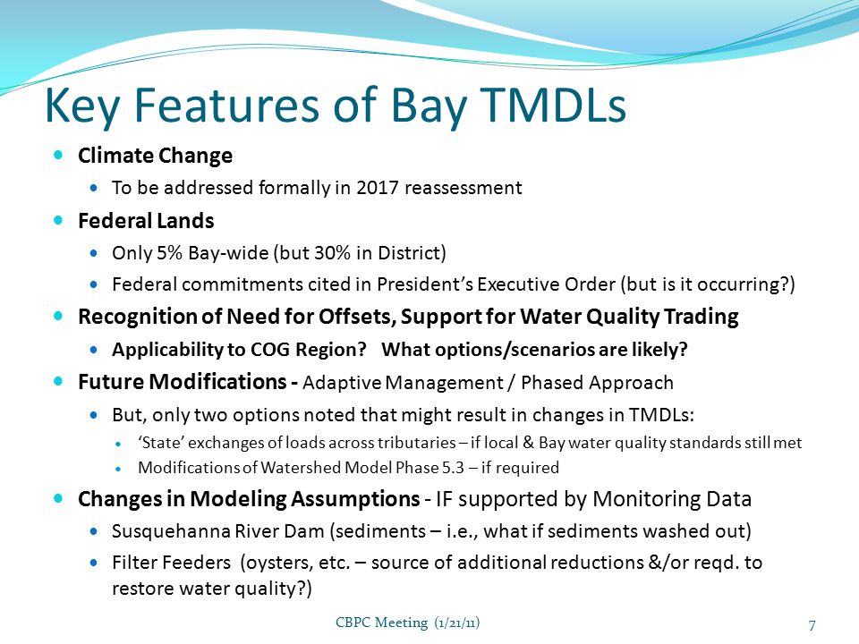 Key Features of Bay TMDLs Climate Change To be addressed formally in 2017 reassessment Federal Lands Only 5% Bay-wide (but 30% in District) Federal commitments cited in President's Executive Order (but is it occurring ) Recognition of Need for Offsets, Support for Water Quality Trading Applicability to COG Region.