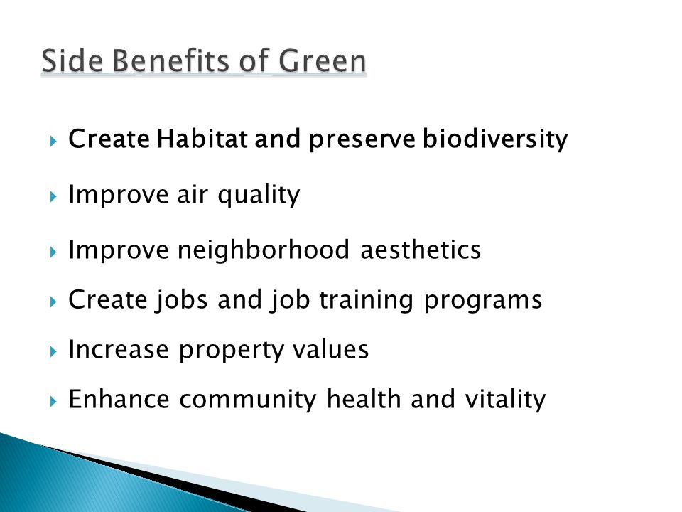  Create Habitat and preserve biodiversity  Improve air quality  Improve neighborhood aesthetics  Create jobs and job training programs  Increase property values  Enhance community health and vitality