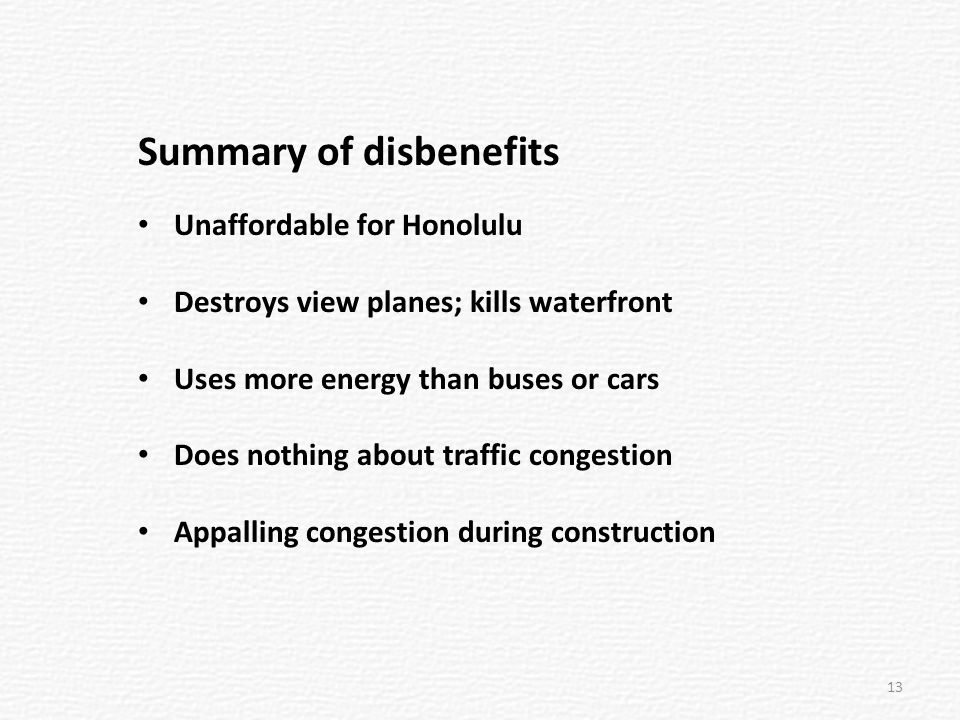 Summary of disbenefits Unaffordable for Honolulu Destroys view planes; kills waterfront Uses more energy than buses or cars Does nothing about traffic congestion Appalling congestion during construction 13