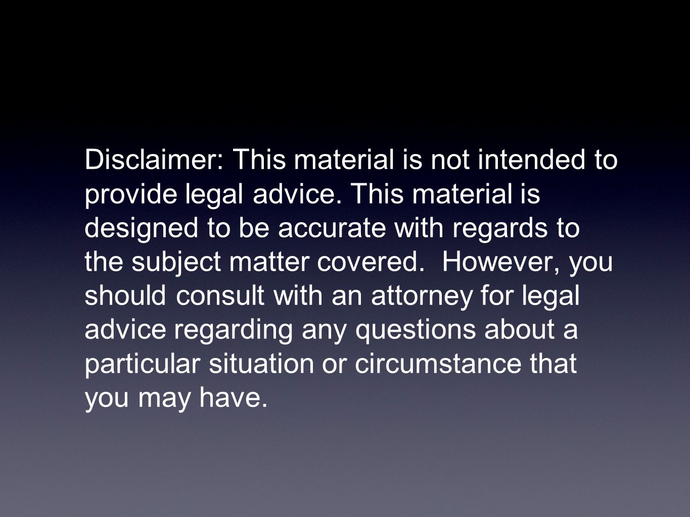 Disclaimer: This material is not intended to provide legal advice. This material is designed to be accurate with regards to the subject matter covered