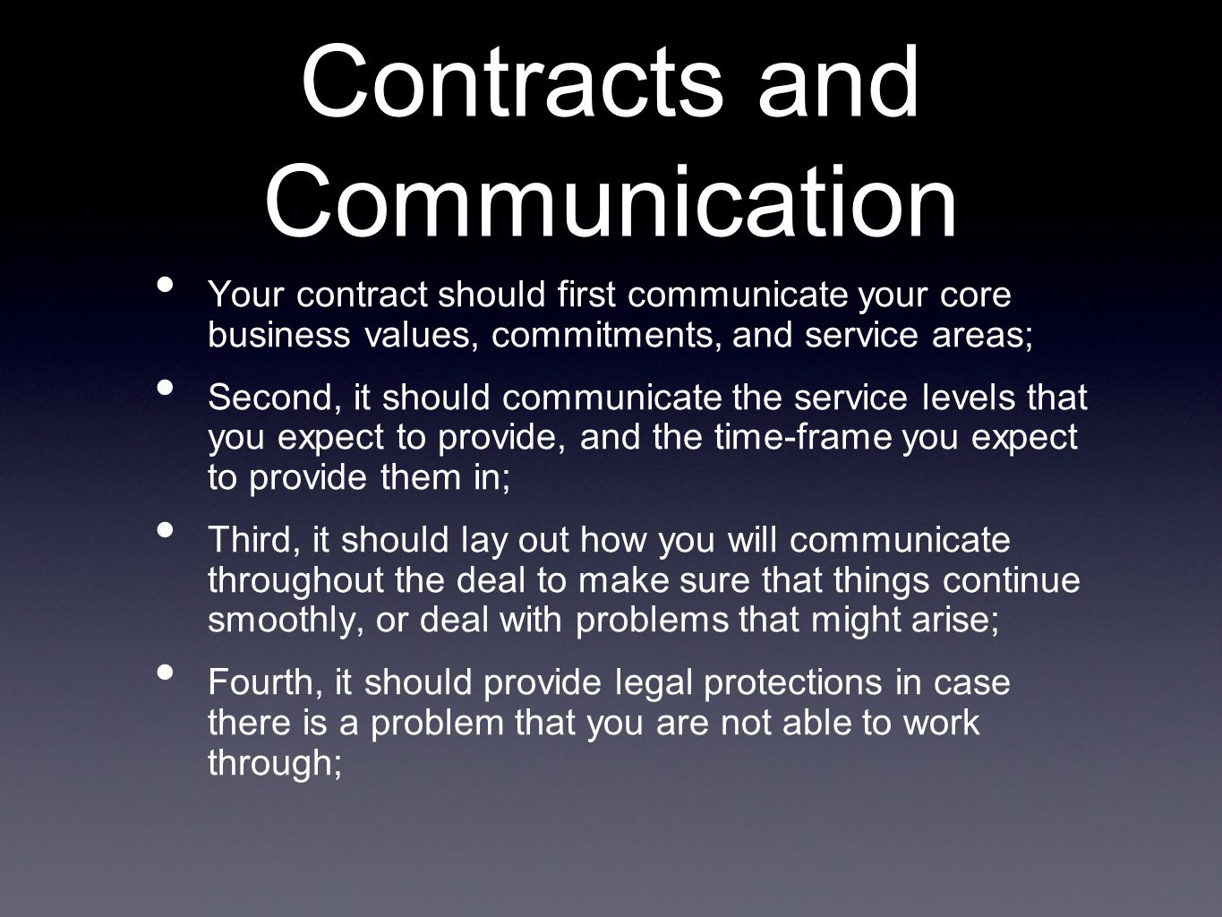 Contracts and Communication Your contract should first communicate your core business values, commitments, and service areas; Second, it should communicate the service levels that you expect to provide, and the time-frame you expect to provide them in; Third, it should lay out how you will communicate throughout the deal to make sure that things continue smoothly, or deal with problems that might arise; Fourth, it should provide legal protections in case there is a problem that you are not able to work through;