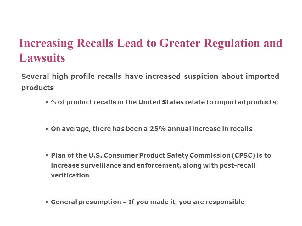 Increasing Recalls Lead to Greater Regulation and Lawsuits Several high profile recalls have increased suspicion about imported products  ⅔ of product recalls in the United States relate to imported products;  On average, there has been a 25% annual increase in recalls  Plan of the U.S.