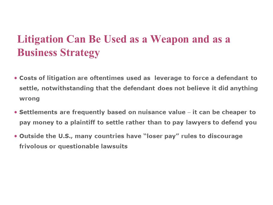 Litigation Can Be Used as a Weapon and as a Business Strategy Costs of litigation are oftentimes used as leverage to force a defendant to settle, notw