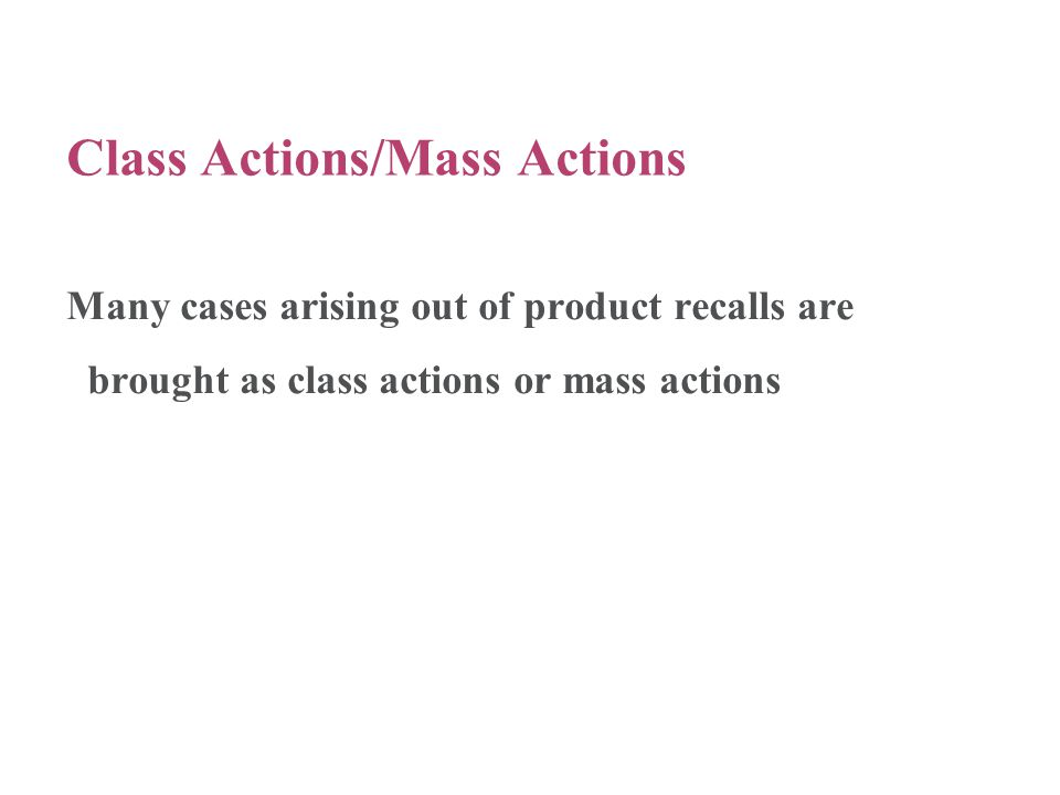 Class Actions/Mass Actions Many cases arising out of product recalls are brought as class actions or mass actions