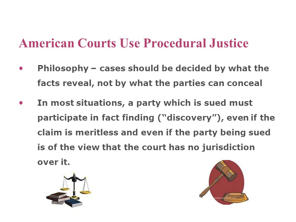 American Courts Use Procedural Justice Philosophy – cases should be decided by what the facts reveal, not by what the parties can conceal In most situations, a party which is sued must participate in fact finding ( discovery ), even if the claim is meritless and even if the party being sued is of the view that the court has no jurisdiction over it.