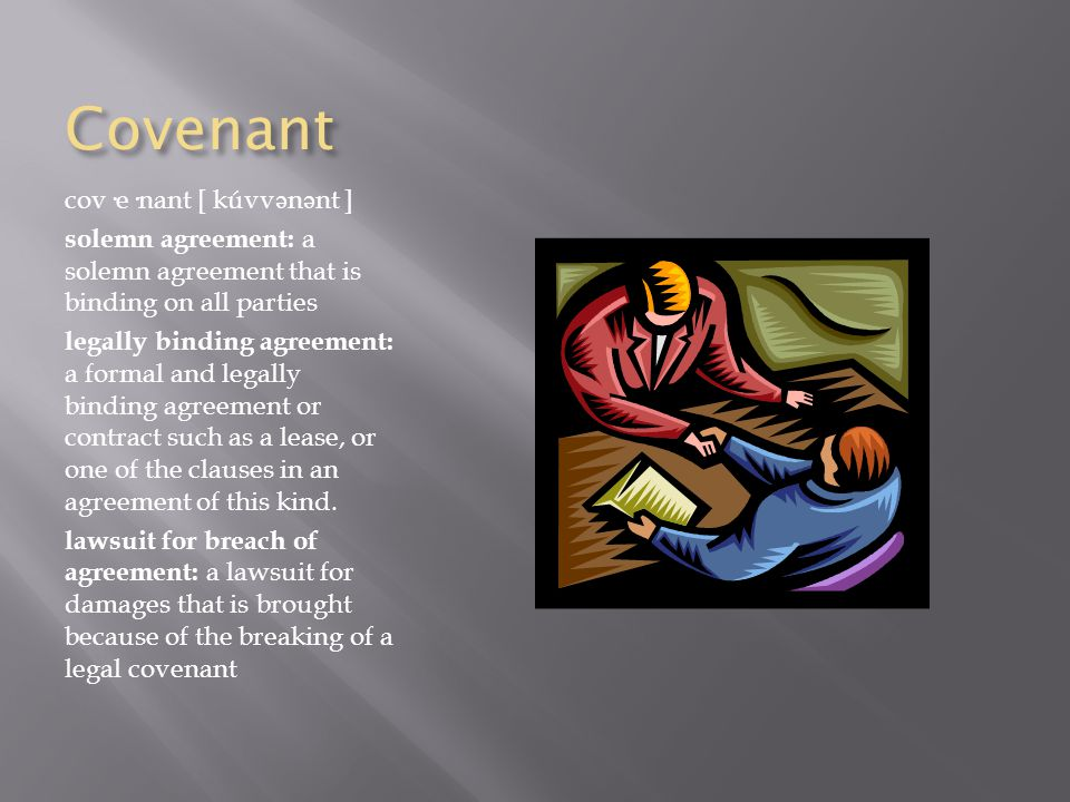 Covenant cov·e·nant [ kúvv ə n ə nt ] solemn agreement: a solemn agreement that is binding on all parties legally binding agreement: a formal and legally binding agreement or contract such as a lease, or one of the clauses in an agreement of this kind.