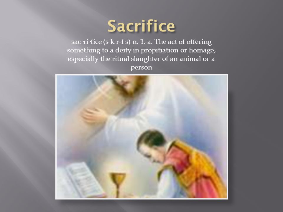 sac·ri·fice (s k r-f s) n. 1. a. The act of offering something to a deity in propitiation or homage, especially the ritual slaughter of an animal or a