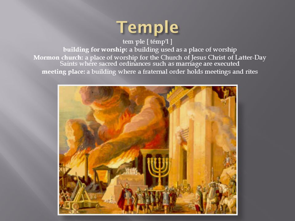tem·ple [ témp l ] building for worship: a building used as a place of worship Mormon church: a place of worship for the Church of Jesus Christ of Latter-Day Saints where sacred ordinances such as marriage are executed meeting place: a building where a fraternal order holds meetings and rites