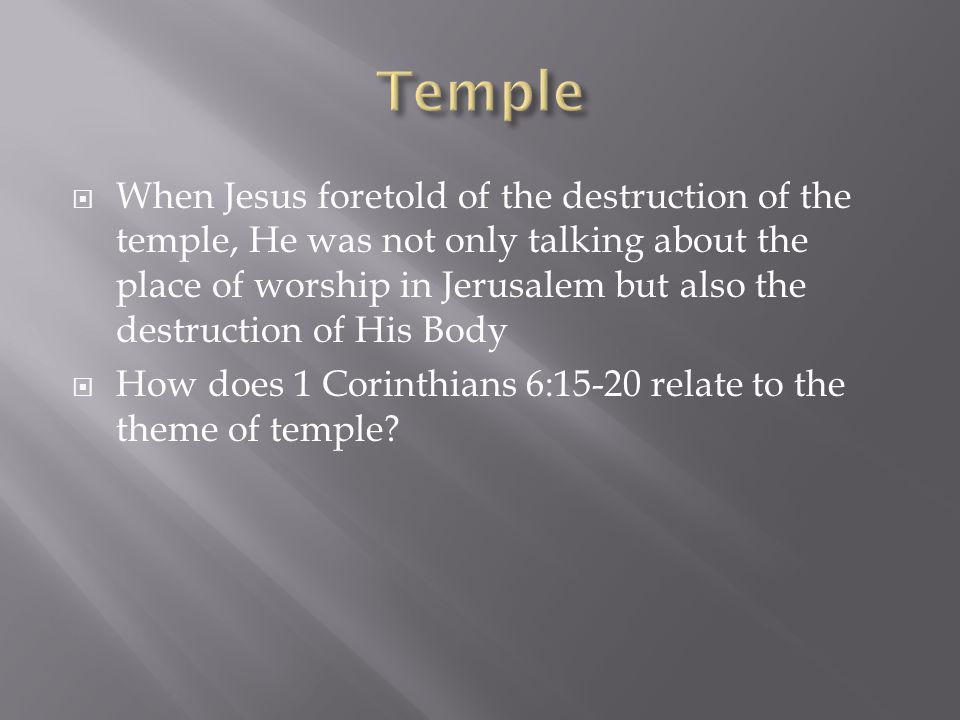  When Jesus foretold of the destruction of the temple, He was not only talking about the place of worship in Jerusalem but also the destruction of His Body  How does 1 Corinthians 6:15-20 relate to the theme of temple