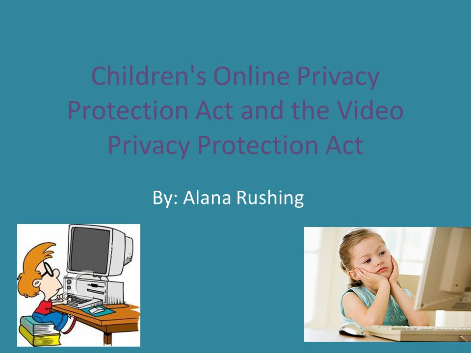 Children's Online Privacy Protection Act (COPPA) The act, effective April 21, 2000, applies to the online collection of personal information by persons or entities under U.S.