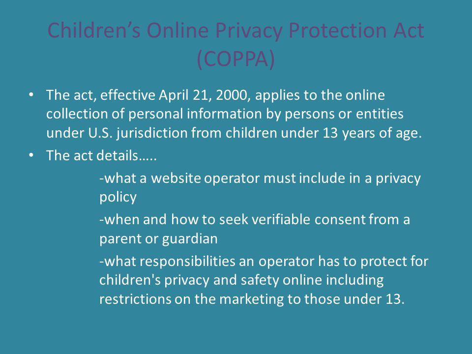 Continued… While children under 13 can legally give out personal information with their parents permission, many websites altogether disallow underage children from using their services due to the amount of work involved.