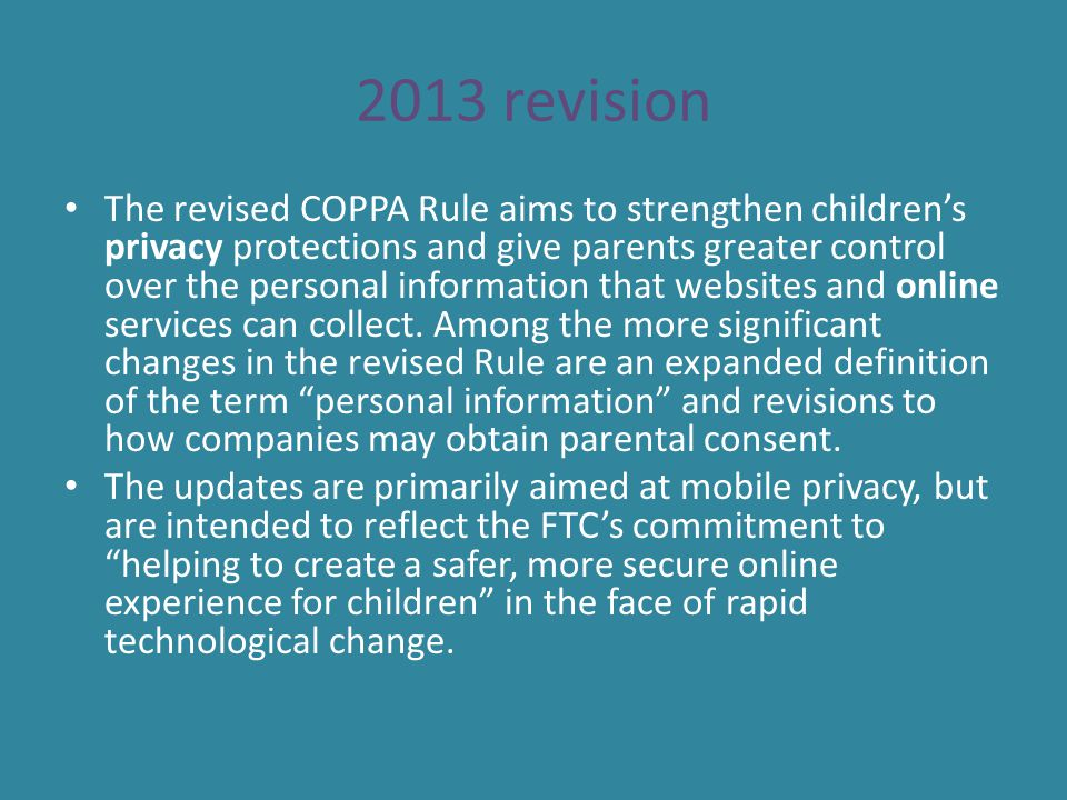 2013 revision The revised COPPA Rule aims to strengthen children's privacy protections and give parents greater control over the personal information