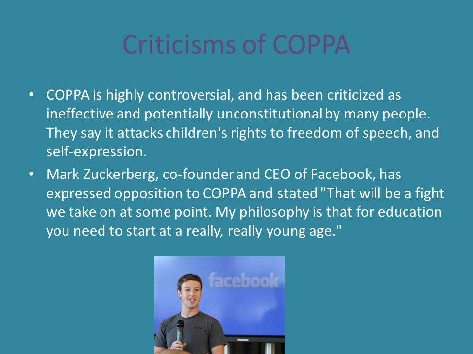 Criticisms of COPPA COPPA is highly controversial, and has been criticized as ineffective and potentially unconstitutional by many people. They say it