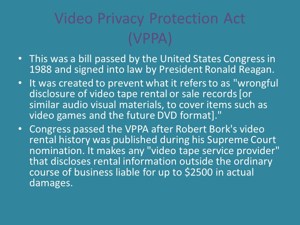 Video Privacy Protection Act (VPPA) This was a bill passed by the United States Congress in 1988 and signed into law by President Ronald Reagan. It wa