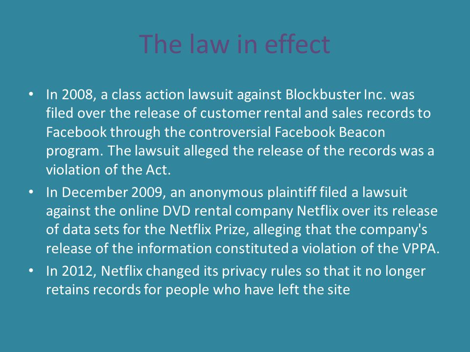 The law in effect In 2008, a class action lawsuit against Blockbuster Inc. was filed over the release of customer rental and sales records to Facebook