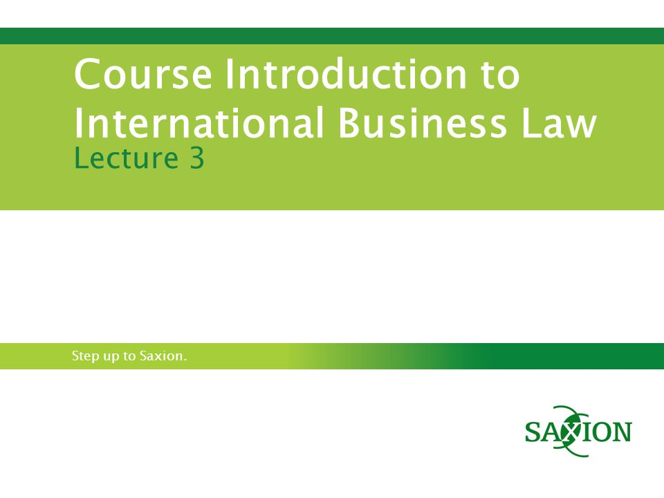 Step up to Saxion. Course Introduction to International Business Law Lecture 3