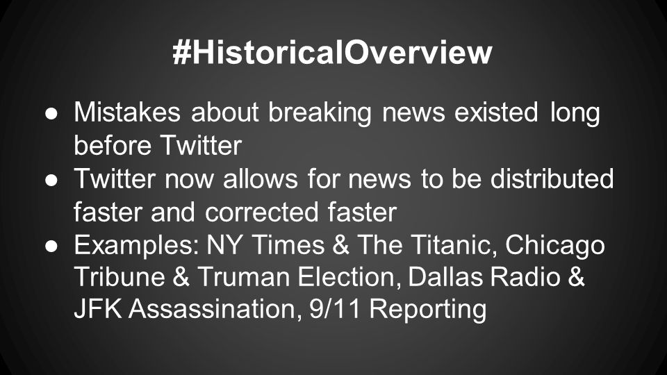 ●Mistakes about breaking news existed long before Twitter ●Twitter now allows for news to be distributed faster and corrected faster ● Examples: NY Times & The Titanic, Chicago Tribune & Truman Election, Dallas Radio & JFK Assassination, 9/11 Reporting #HistoricalOverview