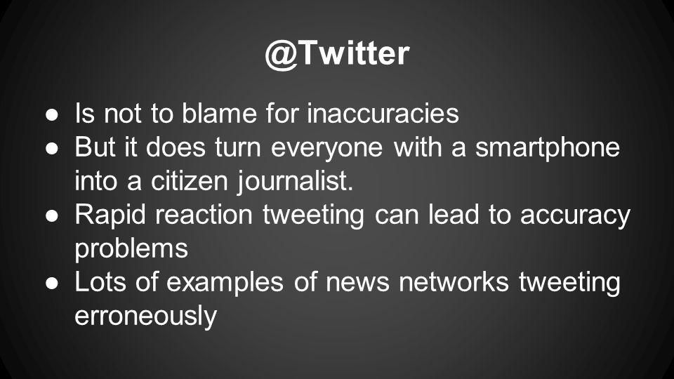 @Twitter ●Is not to blame for inaccuracies ●But it does turn everyone with a smartphone into a citizen journalist.