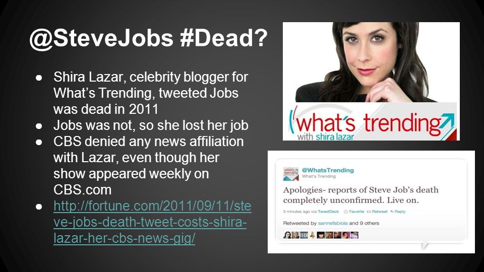 @SteveJobs #Dead? ●Shira Lazar, celebrity blogger for What's Trending, tweeted Jobs was dead in 2011 ●Jobs was not, so she lost her job ●CBS denied an