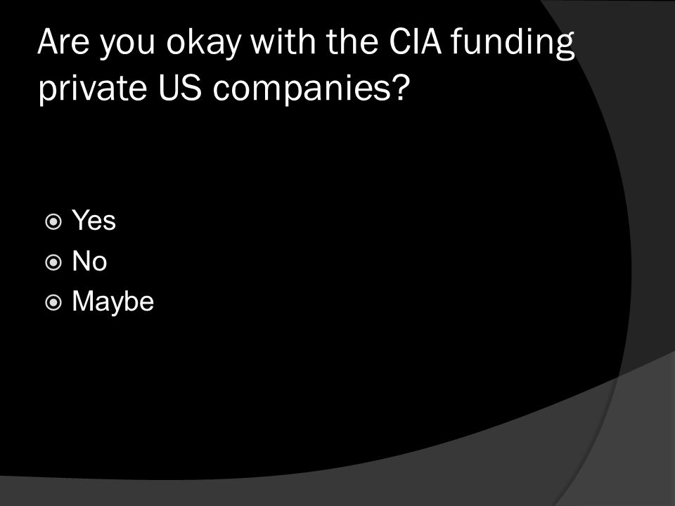 Are you okay with the CIA funding private US companies?  Yes  No  Maybe