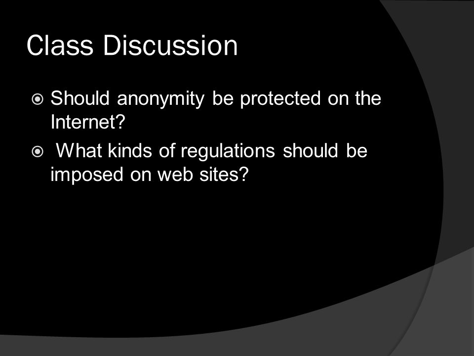 Class Discussion  Should anonymity be protected on the Internet.