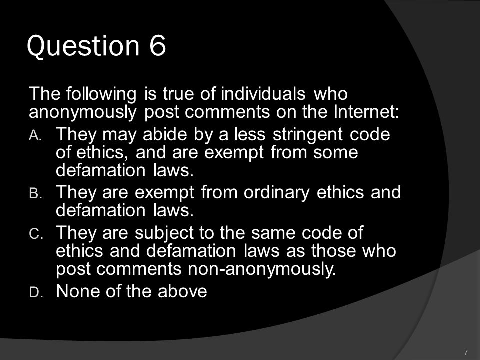 Question 6 The following is true of individuals who anonymously post comments on the Internet: A. They may abide by a less stringent code of ethics, a