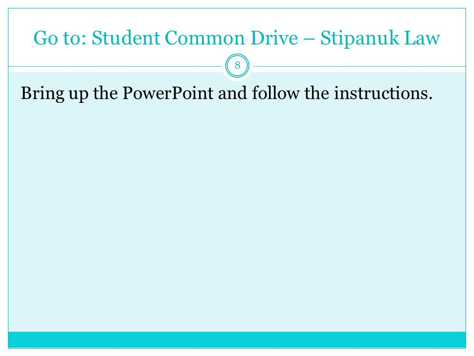 Go to: Student Common Drive – Stipanuk Law 8 Bring up the PowerPoint and follow the instructions.