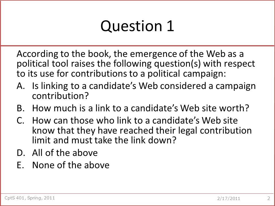 CptS 401, Spring, 2011 2/17/2011 Question 1 According to the book, the emergence of the Web as a political tool raises the following question(s) with respect to its use for contributions to a political campaign: A.Is linking to a candidate's Web considered a campaign contribution.