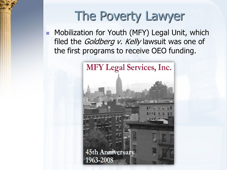 The Poverty Lawyer Mobilization for Youth (MFY) Legal Unit, which filed the Goldberg v. Kelly lawsuit was one of the first programs to receive OEO fun