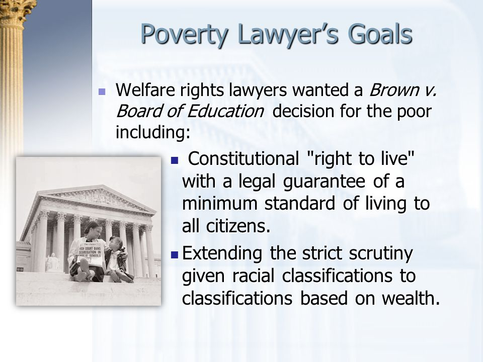 Poverty Lawyer's Goals Welfare rights lawyers wanted a Brown v. Board of Education decision for the poor including: Welfare rights lawyers wanted a Br