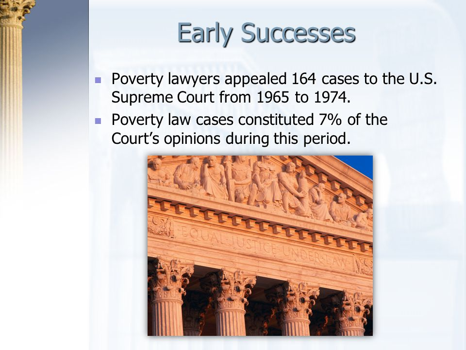 Early Successes Poverty lawyers appealed 164 cases to the U.S. Supreme Court from 1965 to 1974. Poverty lawyers appealed 164 cases to the U.S. Supreme