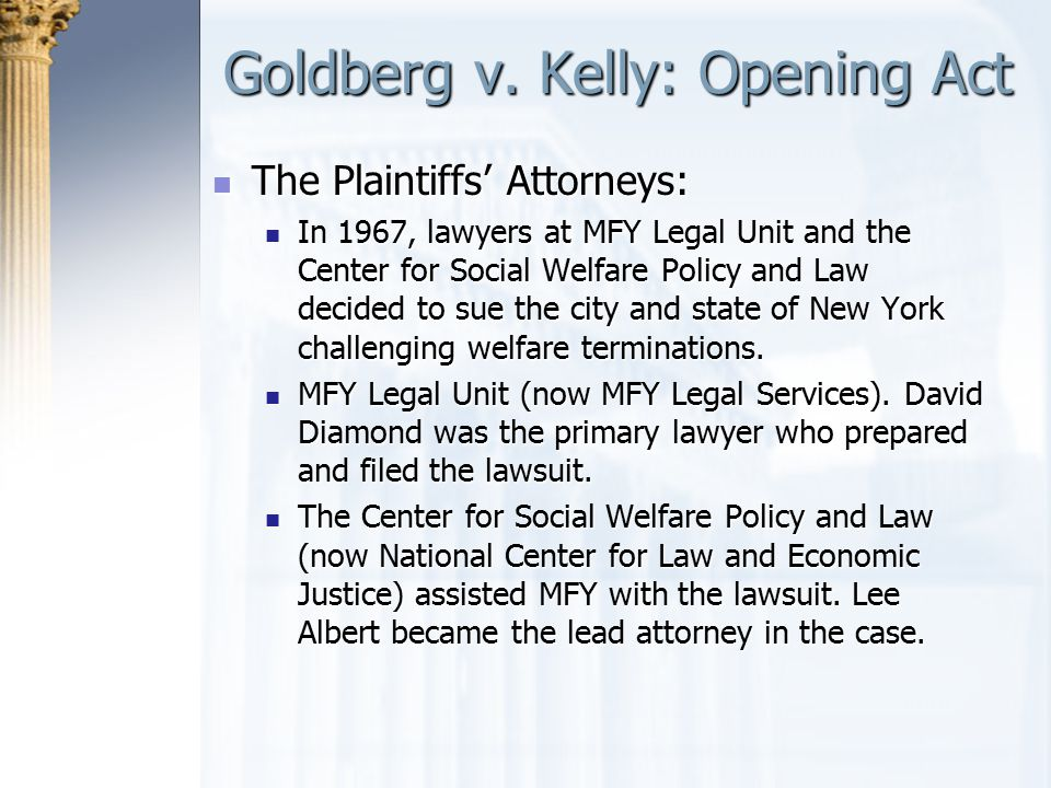 Goldberg v. Kelly: Opening Act The Plaintiffs' Attorneys: The Plaintiffs' Attorneys: In 1967, lawyers at MFY Legal Unit and the Center for Social Welf