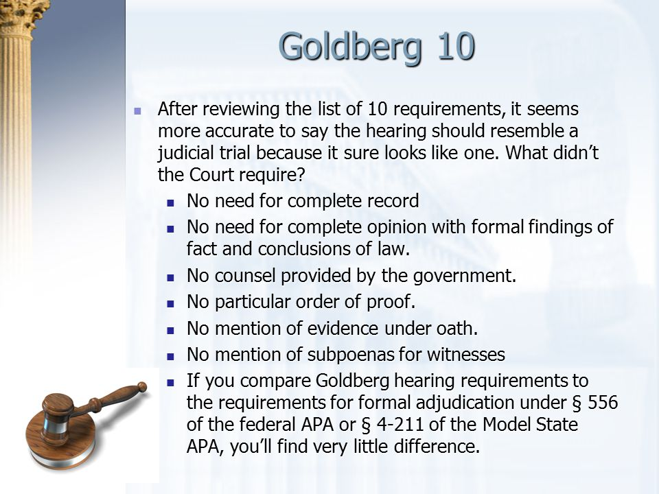 Goldberg 10 After reviewing the list of 10 requirements, it seems more accurate to say the hearing should resemble a judicial trial because it sure lo