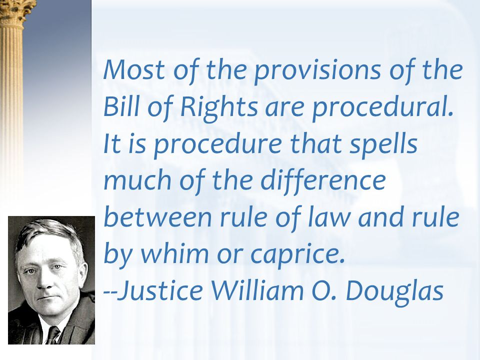Most of the provisions of the Bill of Rights are procedural. It is procedure that spells much of the difference between rule of law and rule by whim o