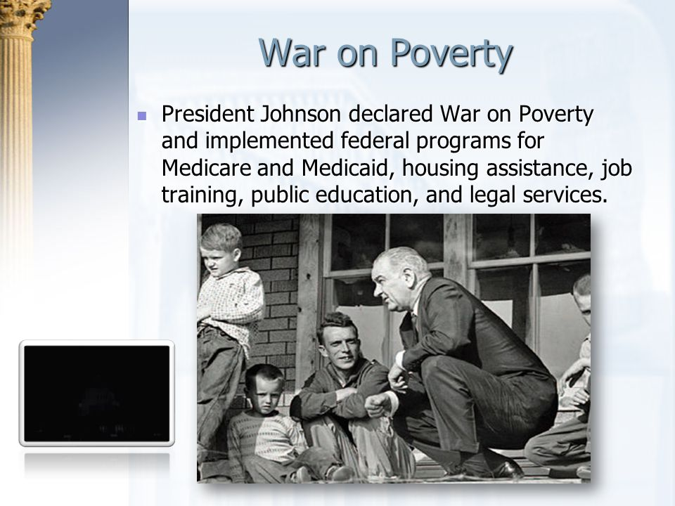 War on Poverty President Johnson declared War on Poverty and implemented federal programs for Medicare and Medicaid, housing assistance, job training,