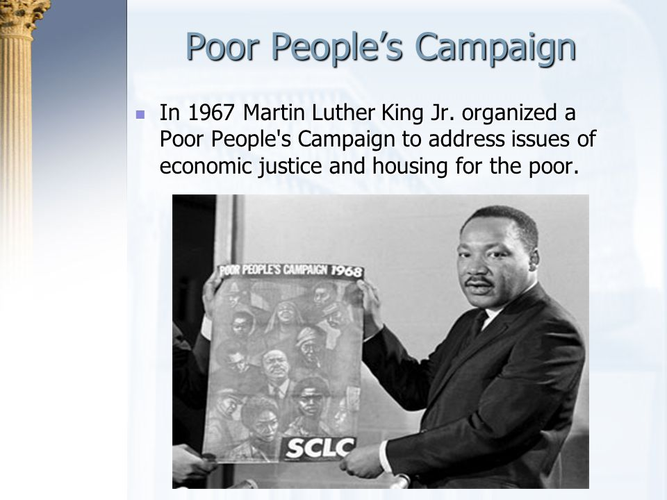Poor People's Campaign In 1967 Martin Luther King Jr. organized a Poor People's Campaign to address issues of economic justice and housing for the poo