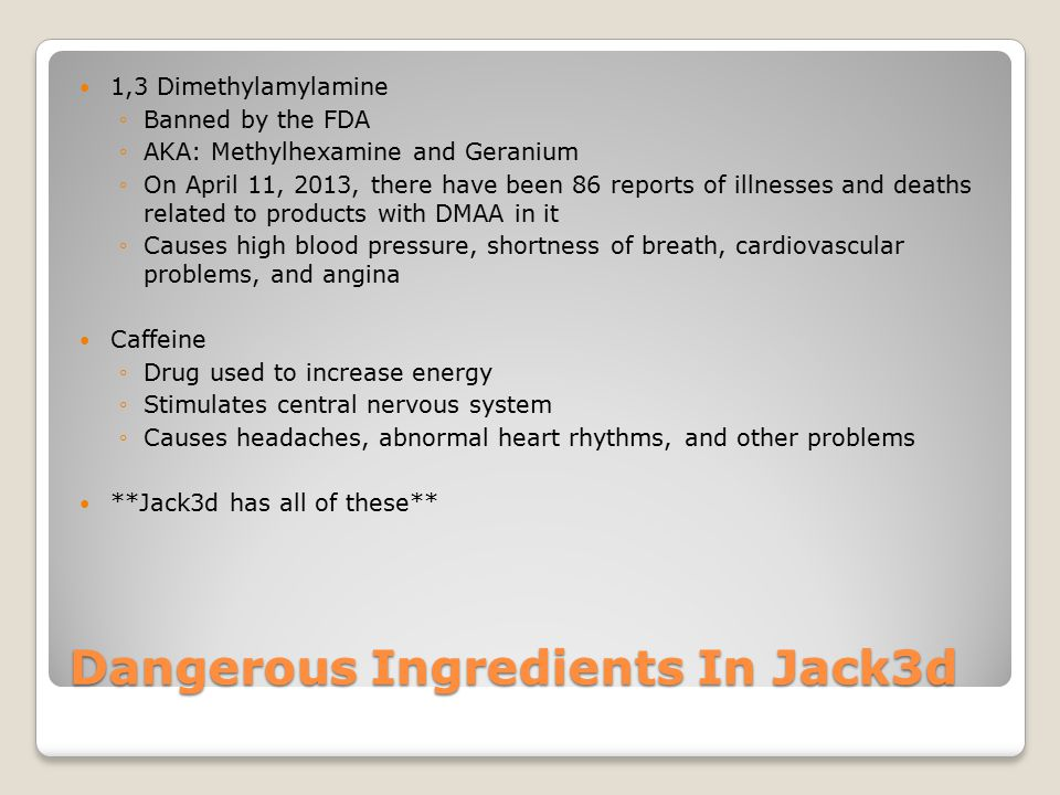 Dangerous Ingredients In Jack3d 1,3 Dimethylamylamine ◦Banned by the FDA ◦AKA: Methylhexamine and Geranium ◦On April 11, 2013, there have been 86 reports of illnesses and deaths related to products with DMAA in it ◦Causes high blood pressure, shortness of breath, cardiovascular problems, and angina Caffeine ◦Drug used to increase energy ◦Stimulates central nervous system ◦Causes headaches, abnormal heart rhythms, and other problems **Jack3d has all of these**