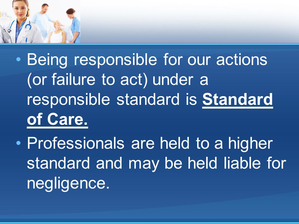 Being responsible for our actions (or failure to act) under a responsible standard is Standard of Care.