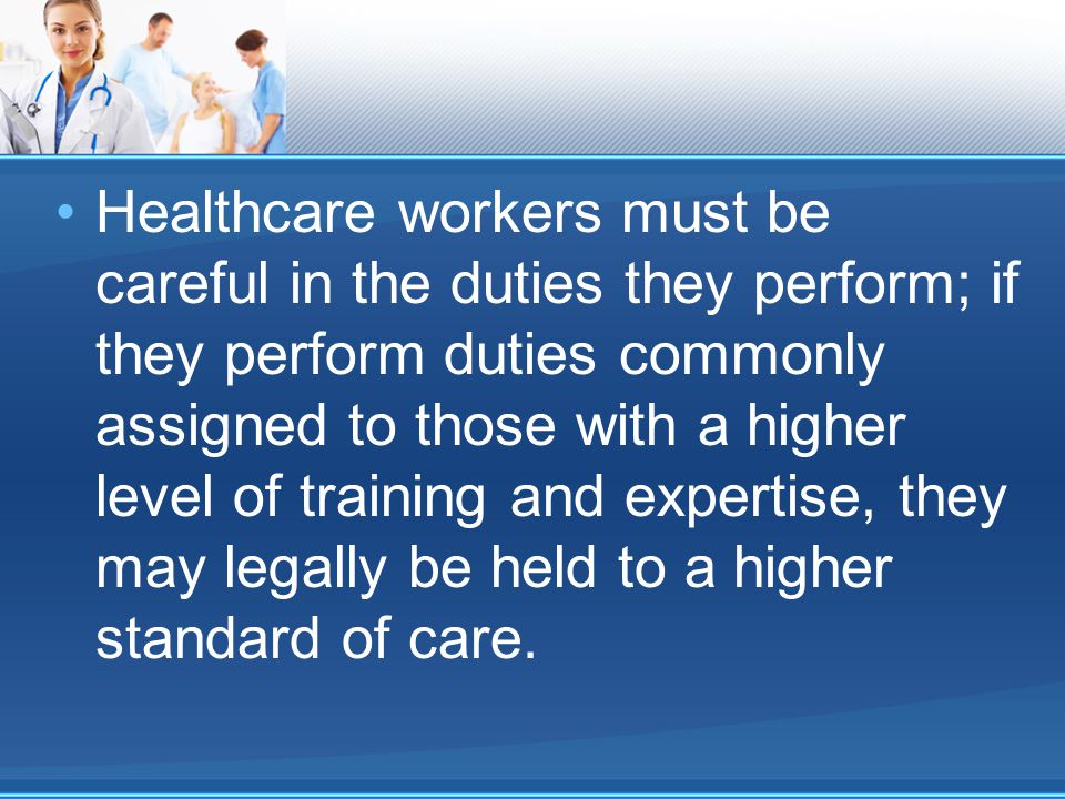 Healthcare workers must be careful in the duties they perform; if they perform duties commonly assigned to those with a higher level of training and expertise, they may legally be held to a higher standard of care.