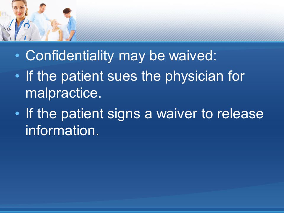 Confidentiality may be waived: If the patient sues the physician for malpractice.