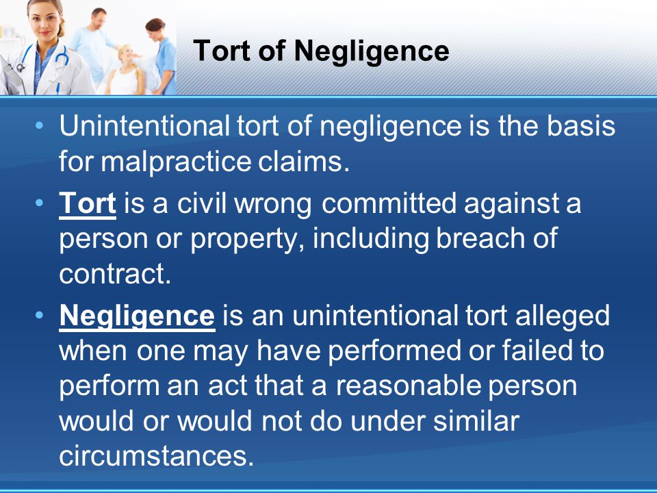 Tort of Negligence Unintentional tort of negligence is the basis for malpractice claims.