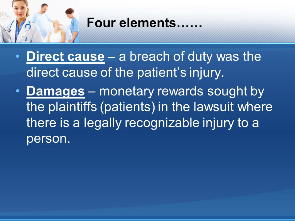 Four elements…… Direct cause – a breach of duty was the direct cause of the patient's injury.