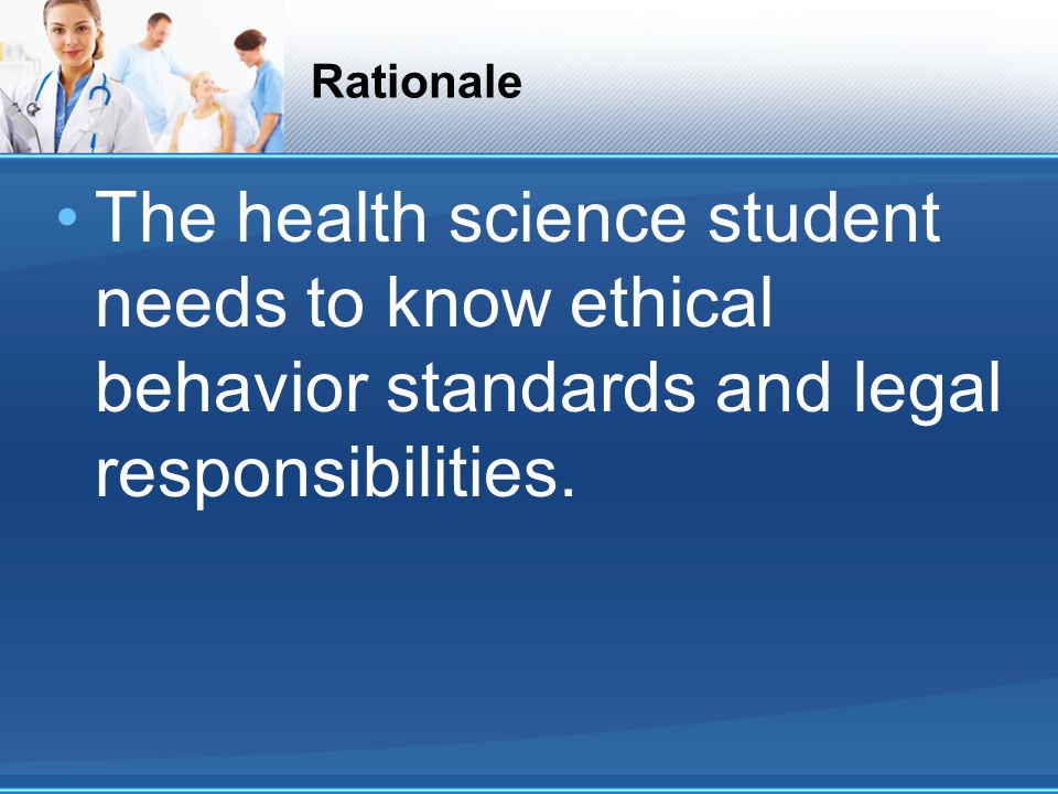 Rationale The health science student needs to know ethical behavior standards and legal responsibilities.