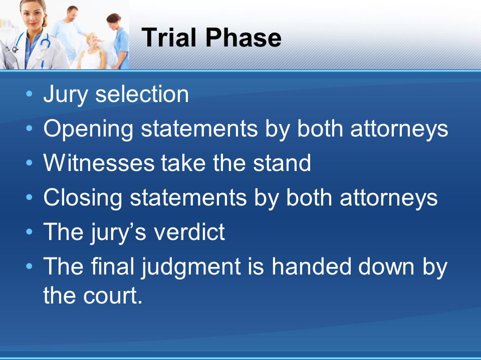 Trial Phase Jury selection Opening statements by both attorneys Witnesses take the stand Closing statements by both attorneys The jury's verdict The final judgment is handed down by the court.