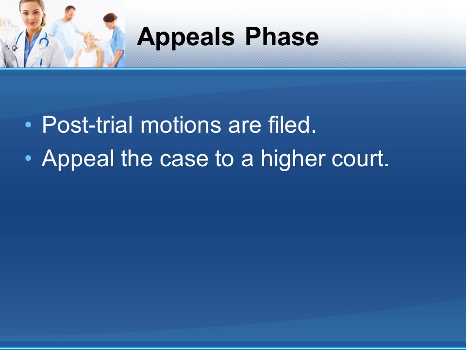 Appeals Phase Post-trial motions are filed. Appeal the case to a higher court.