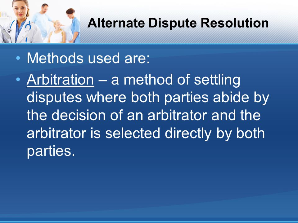Alternate Dispute Resolution Methods used are: Arbitration – a method of settling disputes where both parties abide by the decision of an arbitrator and the arbitrator is selected directly by both parties.