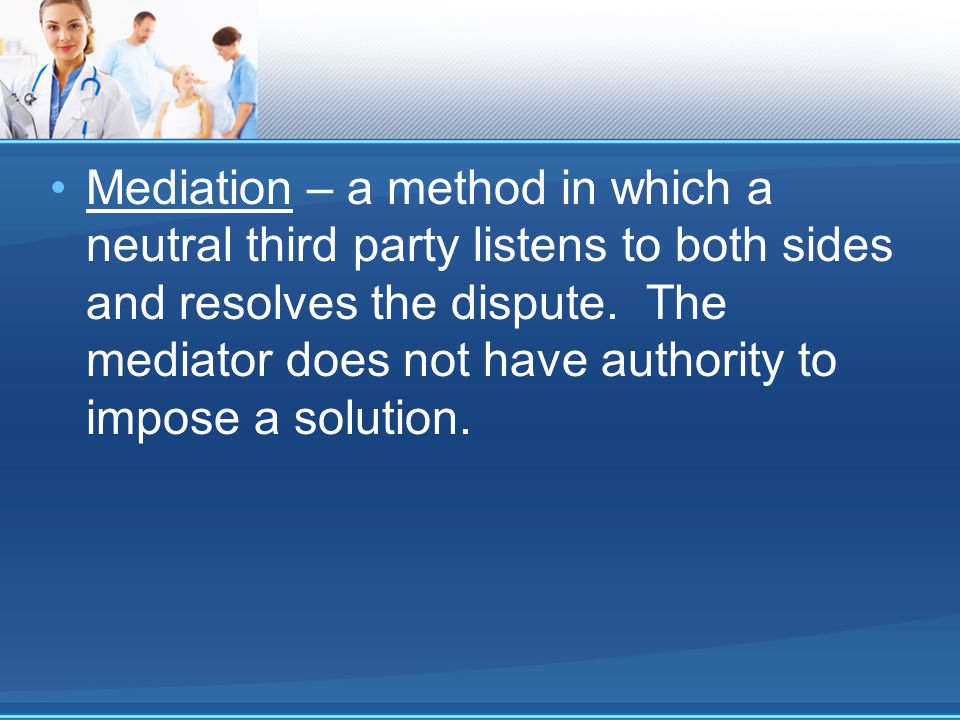 Mediation – a method in which a neutral third party listens to both sides and resolves the dispute.
